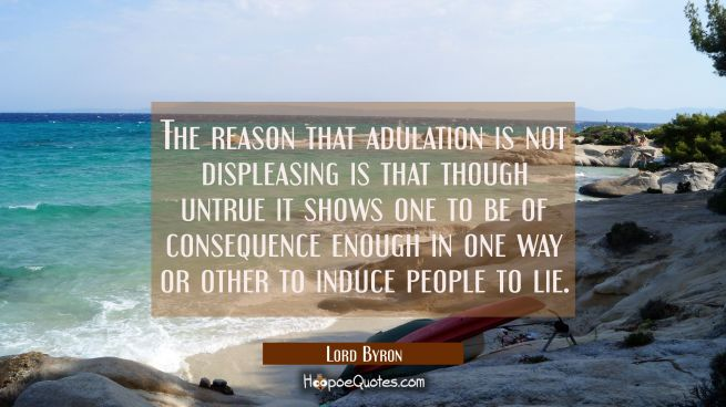 The reason that adulation is not displeasing is that though untrue it shows one to be of consequenc