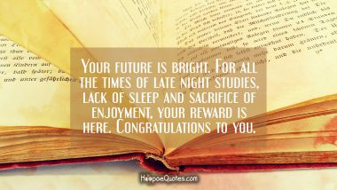 Your future is bright. For all the times of late night studies, lack of sleep and sacrifice of enjoyment, your reward is here. Congratulations to you. Graduation Quotes