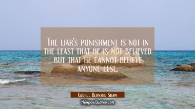 The liar's punishment is not in the least that he is not believed but that he cannot believe anyone