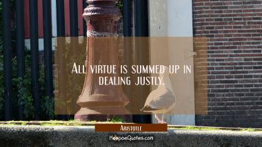 All virtue is summed up in dealing justly. Aristotle Quotes