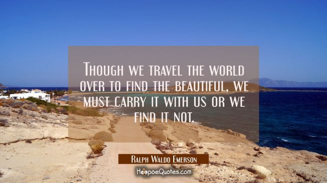 Though we travel the world over to find the beautiful we must carry it with us or we find it not.
