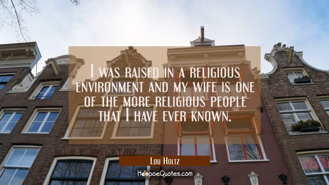 I was raised in a religious environment and my wife is one of the more religious people that I have