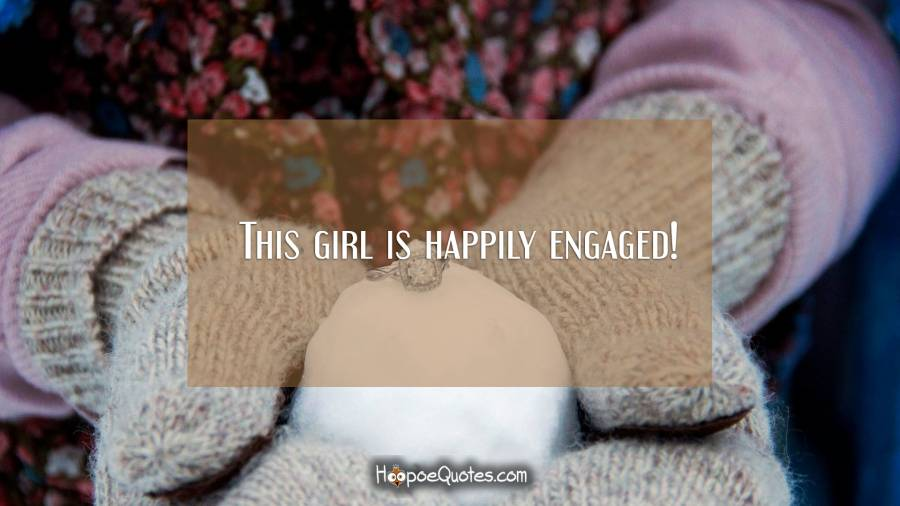 This girl is happily engaged! Engagement Quotes