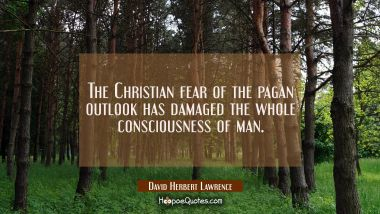 The Christian fear of the pagan outlook has damaged the whole consciousness of man.