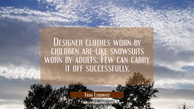 Designer clothes worn by children are like snowsuits worn by adults. Few can carry it off successfu Fran Lebowitz Quotes