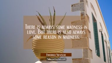There is always some madness in love. But there is also always some reason in madness. Friedrich Nietzsche Quotes