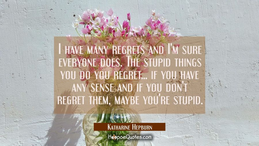 I have many regrets and I'm sure everyone does. The stupid things you do you regret... if you have Katharine Hepburn Quotes