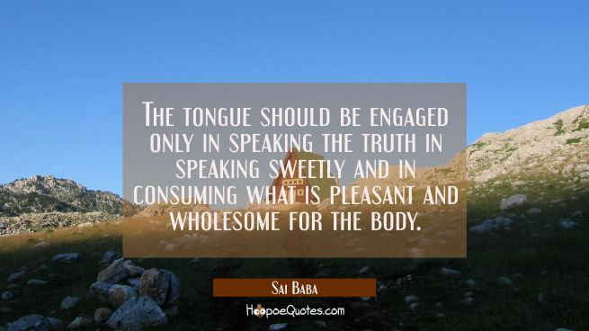 The tongue should be engaged only in speaking the truth in speaking sweetly and in consuming what i