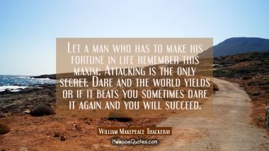Let a man who has to make his fortune in life remember this maxim: Attacking is the only secret. Da