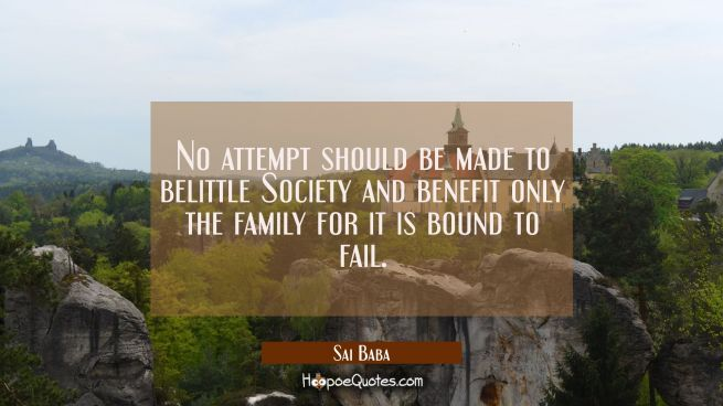 No attempt should be made to belittle Society and benefit only the family for it is bound to fail.