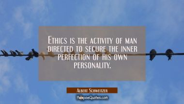 Ethics is the activity of man directed to secure the inner perfection of his own personality.