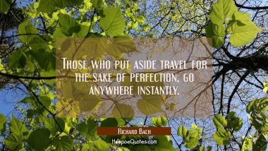 Those who put aside travel for the sake of perfection go anywhere instantly