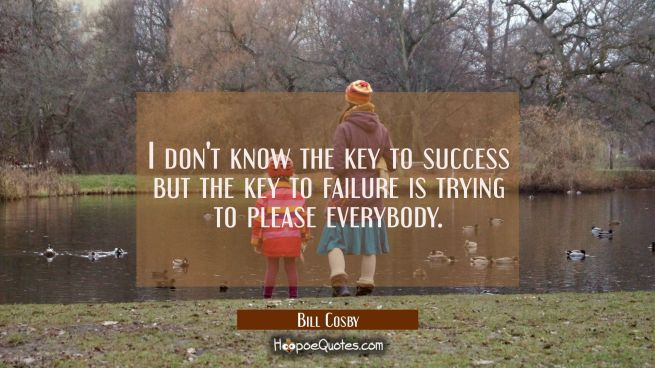 I don't know the key to success but the key to failure is trying to please everybody.