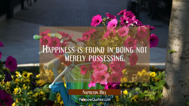Happiness is found in doing not merely possessing.