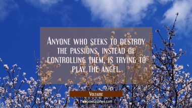 Anyone who seeks to destroy the passions instead of controlling them is trying to play the angel. Voltaire Quotes