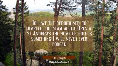 To have the opportunity to complete the slam at the Open at St Andrews the home of golf is somethin Tiger Woods Quotes