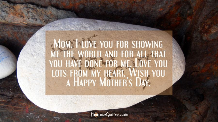 Mom, I love you for showing me the world and for all that you have done for me. Love you lots from my heart. Wish you a Happy Mother's Day. Mother's Day Quotes