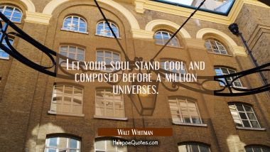 Let your soul stand cool and composed before a million universes. Walt Whitman Quotes
