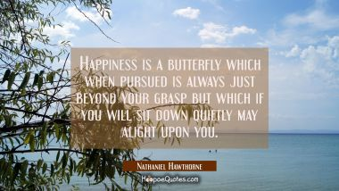 Happiness is a butterfly which when pursued is always just beyond your grasp but which if you will
