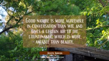 Good nature is more agreeable in conversation than wit and gives a certain air to the countenance w