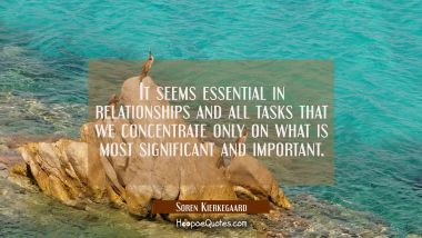 It seems essential in relationships and all tasks that we concentrate only on what is most signific