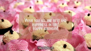 Wish you all the best and happiness in life! Happy birthday! Quotes