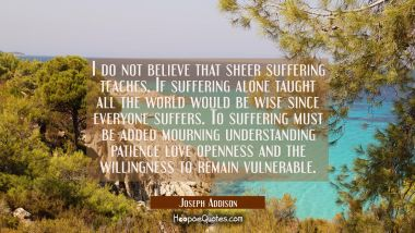 I do not believe that sheer suffering teaches. If suffering alone taught all the world would be wis Joseph Addison Quotes