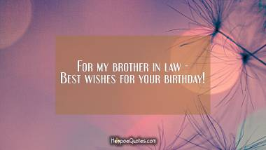 For my brother in law - Best wishes for your birthday! Quotes