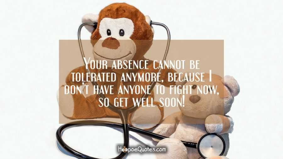 Your absence cannot be tolerated anymore, because I don't have anyone to fight now, so get well soon! Get Well Soon Quotes