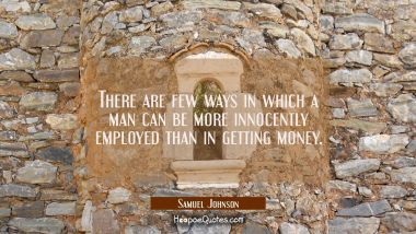 There are few ways in which a man can be more innocently employed than in getting money.