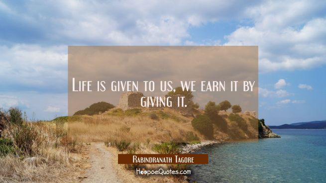 Life is given to us we earn it by giving it.