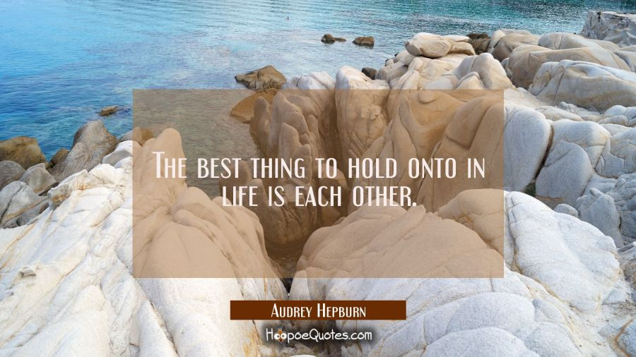 The best thing to hold onto in life is each other. Audrey Hepburn Quotes