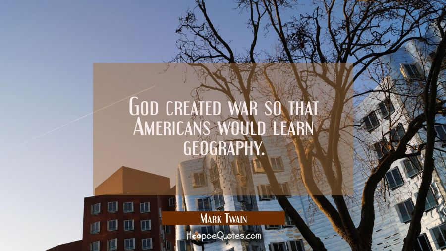 God created war so that Americans would learn geography. Mark Twain Quotes