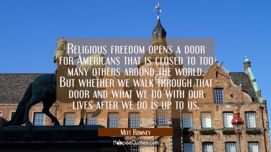 Religious freedom opens a door for Americans that is closed to too many others around the world. Bu Mitt Romney Quotes