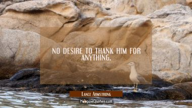no desire to thank him for anything.