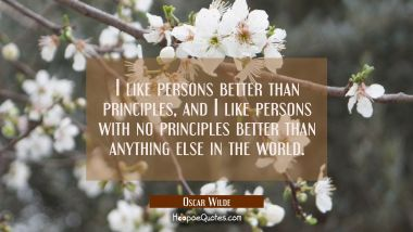 I like persons better than principles and I like persons with no principles better than anything el