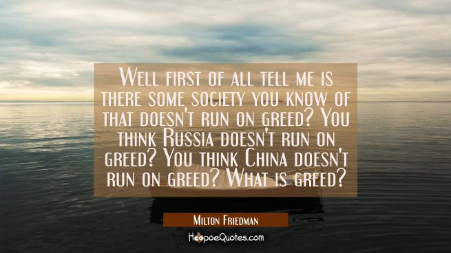 Well first of all tell me is there some society you know of that doesn't run on greed? You think Ru