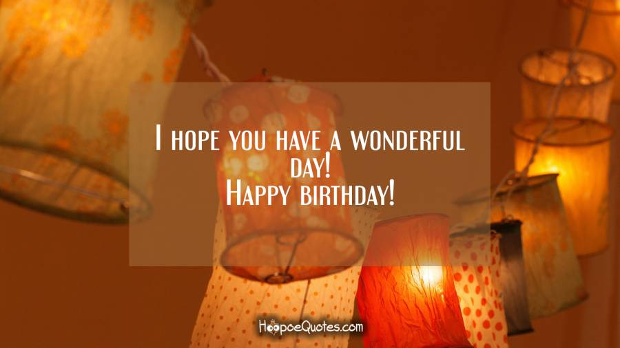 I hope you have a wonderful day! Happy birthday! Birthday Quotes