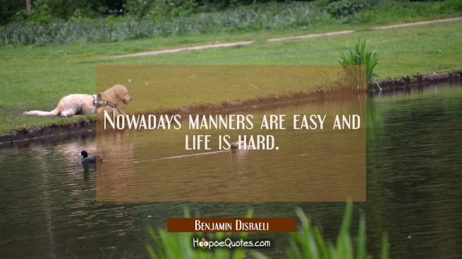 Nowadays manners are easy and life is hard.