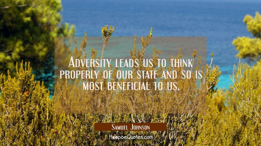 Adversity leads us to think properly of our state and so is most beneficial to us. Samuel Johnson Quotes