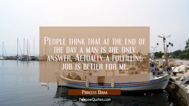 People think that at the end of the day a man is the only answer. Actually a fulfilling job is bett