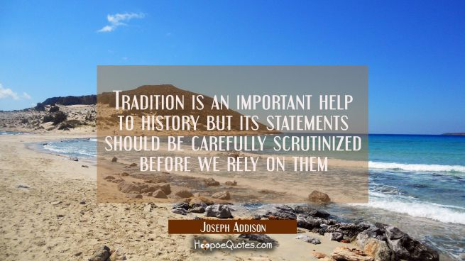 Tradition is an important help to history but its statements should be carefully scrutinized before