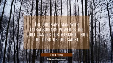 The ordinary man with extraordinary power is the chief danger for mankind - not the fiend or the sa
