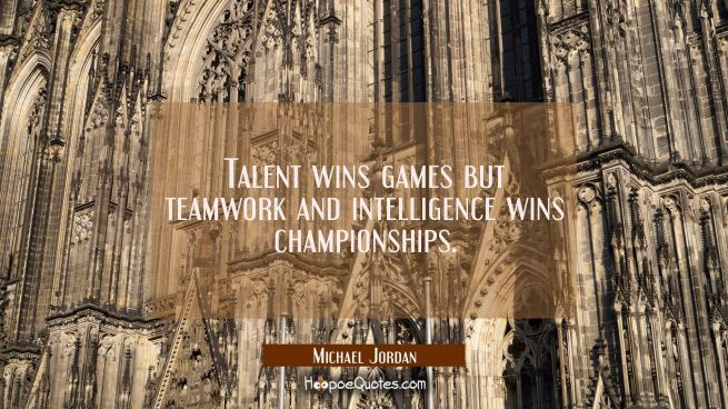 Talent wins games but teamwork and intelligence wins championships.