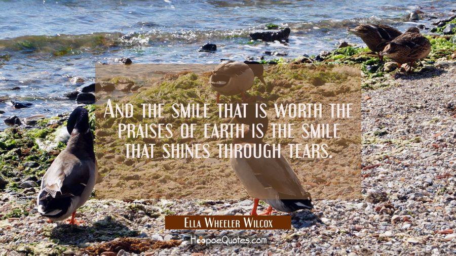 And the smile that is worth the praises of earth is the smile that shines through tears. Ella Wheeler Wilcox Quotes