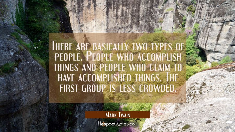 There are basically two types of people. People who accomplish things and people who claim to have Mark Twain Quotes