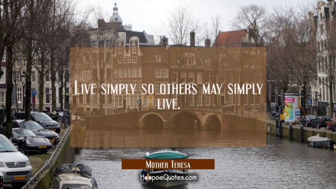 Live simply so others may simply live.
