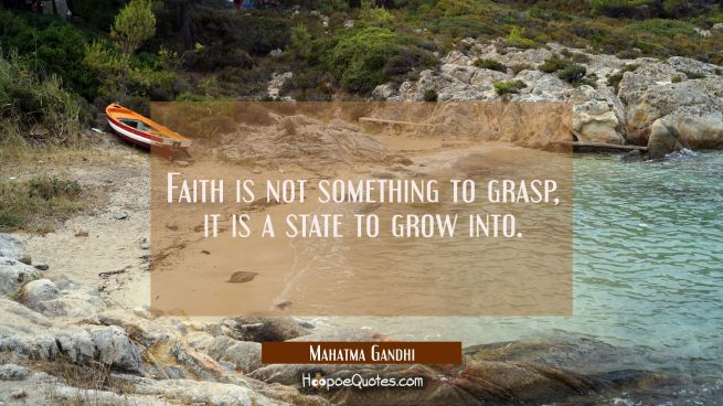 Faith is not something to grasp it is a state to grow into.