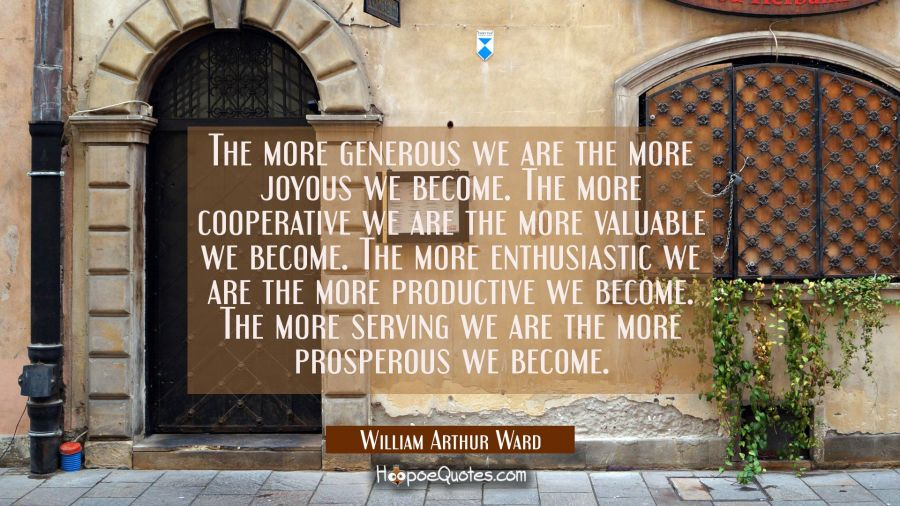 The more generous we are the more joyous we become. The more cooperative we are the more valuable w William Arthur Ward Quotes