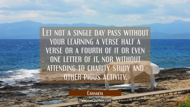 Let not a single day pass without your learning a verse half a verse or a fourth of it or even one